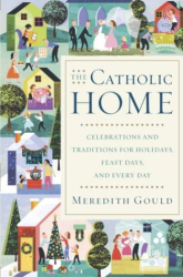 Meredith Gould: The Catholic Home: Celebrations and Traditions for Holidays, Feast Days, and Every Day