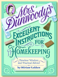 Miriam Lukken: Mrs. Dunwoody's Excellent Instructions for Homekeeping: Timeless Wisdom and Practical Advice