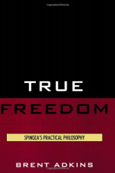 2009 Brent Adkins: True Freedom: Spinoza's Practical Philosophy