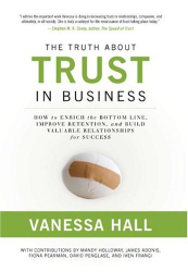 Vanessa Hall: The Truth About Trust in Business: How to Enrich the Bottom Line, Improve Retention, and Build Valuable Relationships for Success