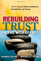 Dennis S Reina: Rebuilding Trust in the Workplace: Seven Steps to Renew Confidence, Commitment, and Energy