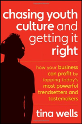 Tina Wells: Chasing Youth Culture and Getting it Right: How Your Business Can Profit by Tapping Today's Most Powerful Trendsetters and Tastemakers