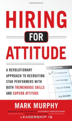 Mark Murphy: Hiring for Attitude: A Revolutionary Approach to Recruiting and Selecting People with Both Tremendous Skills and Superb Attitude