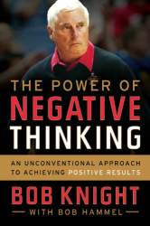 Bob Knight: The Power of Negative Thinking: An Unconventional Approach to Achieving Positive Results