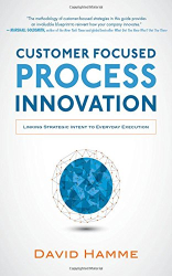 David Hamme: Customer Focused Process Innovation: Linking Strategic Intent to Everyday Execution