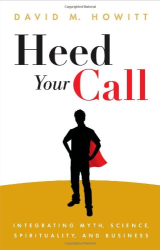 David M. Howitt: Heed Your Call: Integrating Myth, Science, Spirituality, and Business