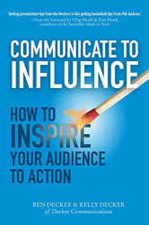 Ben Decker: Communicate to Influence: How to Inspire Your Audience to Action