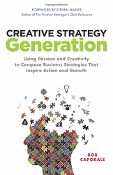 Bob Caporale: Creative Strategy Generation: Using Passion and Creativity to Compose Business Strategies That Inspire Action and Growth