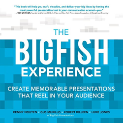 Kenny Nguyen: The Big Fish Experience: Create Memorable Presentations That Reel In Your Audience