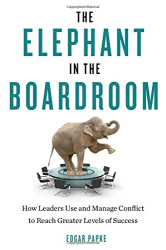 Edgar Papke: The Elephant in the Boardroom: How Leaders Use and Manage Conflict to Reach Greater Levels of Success