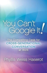 Phyllis Weiss Haserot: You Can't Google It!: The Compelling Case for Cross-Generational Conversation at Work
