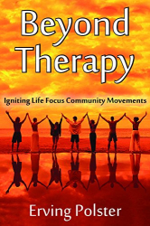 Erving Polster: Beyond Therapy: Igniting Life Focus Community Movements