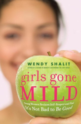 Wendy Shalit: Girls Gone Mild: Young Women Reclaim Self-Respect and Find It's Not Bad to Be Good