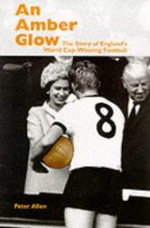 Peter Allen: An Amber Glow: The Story of England's World Cup-winning Football