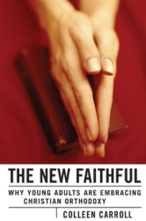 Colleen Carroll: The New Faithful: Why Young Adults Are Embracing Christian Orthodoxy