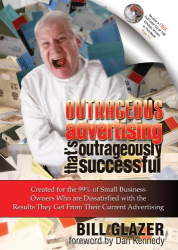 Bill Glazer: Outrageous Advertising That's Outrageously Successful: Created for the 99% of Small Business Owners Who are Dissatisfied with the Results They Get From Their Current Advertising