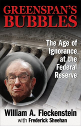William Fleckenstein: Greenspan's Bubbles: The Age of Ignorance at the Federal Reserve