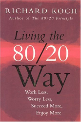 Richard Koch: Living The 80/20 Way: Work Less, Worry Less, Succeed More, Enjoy More