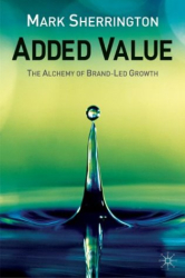 Mark Sherrington: Added Value: The Alchemy of Brand-Led Growth