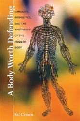 Ed Cohen: A Body Worth Defending: Immunity, Biopolitics, and the Apotheosis of the Modern Body