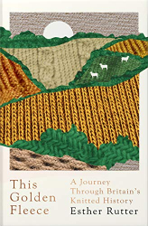 Esther Rutter: This Golden Fleece: A Journey Through Britain's Knitted History