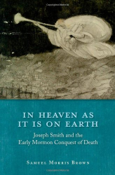 : In Heaven as It Is on Earth: Joseph Smith and the Early Mormon Conquest of Death