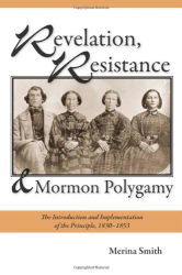: Revelation, Resistance, and Mormon Polygamy: The Introduction and Implementation of the Principle, 1830–1853