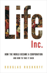 Douglas Rushkoff: Life Inc.: How the World Became a Corporation and How to Take It Back