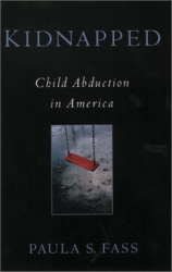 Paula S. Fass: Kidnapped: Child Abduction in America