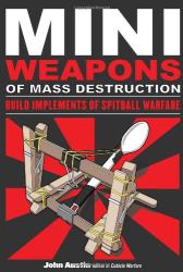 John Austin: Mini Weapons of Mass Destruction: Build Implements of Spitball Warfare