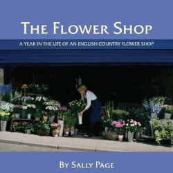 Sally Page: The Flower Shop: A Year in the Life of an English Country Flower Shop
