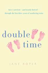 Jane Roper: Double Time: How I Survived - and Mostly Thrived - Through the First Three Years of Mothering Twins