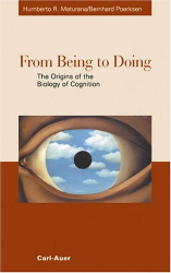 Humberto R. Maturana: From Being to Doing. The Origins of the Biology of Cognition