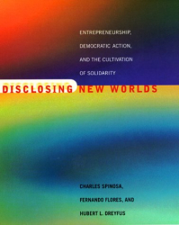 Charles Spinosa, Fernando Flores, and Hubert Dreyfus: Disclosing New Worlds: Entrepreneurship, Democratic Action, and the Cultivation of Solidarity