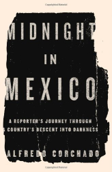 Alfredo Corchado: Midnight in Mexico: A Reporter's Journey Through a Country's Descent into Darkness