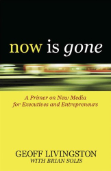 Geoff Livingston: Now Is Gone: A Primer on New Media for Executives and Entrepreneurs