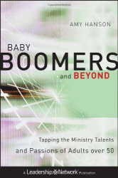 Amy Hanson: Baby Boomers and Beyond: Tapping the Ministry Talents and Passions of Adults over 50 (Jossey-Bass Leadership Network Series)