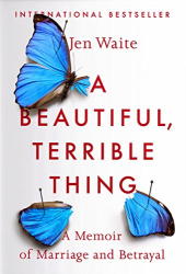 Jen Waite: A Beautiful, Terrible Thing: A Memoir of Marriage and Betrayal