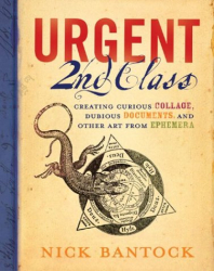 Nick Bantock: Urgent 2nd Class: Creating Curious Collage, Dubious Documents, and Other Art from Ephemera