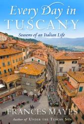 Frances Mayes: Every Day in Tuscany: Seasons of an Italian Life