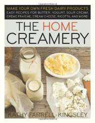 Kathy Farrell-Kingsley: The Home Creamery: Make Your Own Fresh Dairy Products: Easy Recipes for Butter, Yogurt, Sour Cream, Creme Fraiche, Cream Cheese, Ricotta and More!