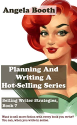 Angela Booth: Planning And Writing A Hot-Selling Series: Selling Writer Strategies, Book 7