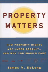 James V. DeLong: <i>Property Matters: How Property Rights Are Under Assault and Why You Should Care</i>