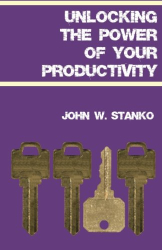 John W. Stanko: Unlocking The Power Of Your Productivity