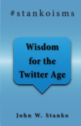 John W Stanko: #stankoisms: Wisdom For The Twitter Age