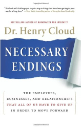 Henry Cloud: Necessary Endings: The Employees, Businesses, and Relationships That All of Us Have to Give Up in Order to Move Forward