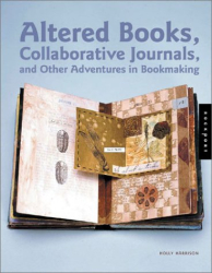 : Altered Books, Collaborative Journals, and Other Adventures in Bookmaking