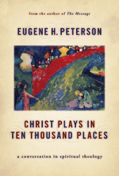 Eugene Peterson: Christ Plays in Ten Thousand Places: A Conversation in Spiritual Theology