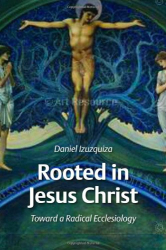 Daniel Izuzquiza: Rooted in Jesus Christ: Towards a Radical Ecclesiology