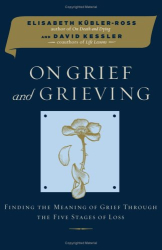 Elisabeth Kubler-Ross: On Grief and Grieving : Finding the Meaning of Grief Through the Five Stages of Loss